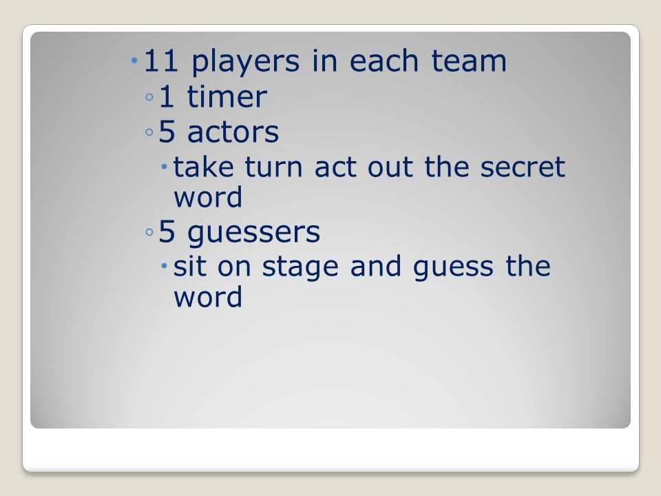  11 players in each team ◦1 timer ◦5 actors  take turn act out the secret word ◦5 guessers  sit on stage and guess the word