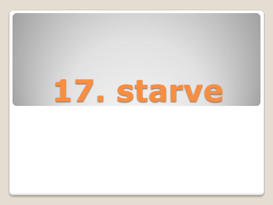 17. starve