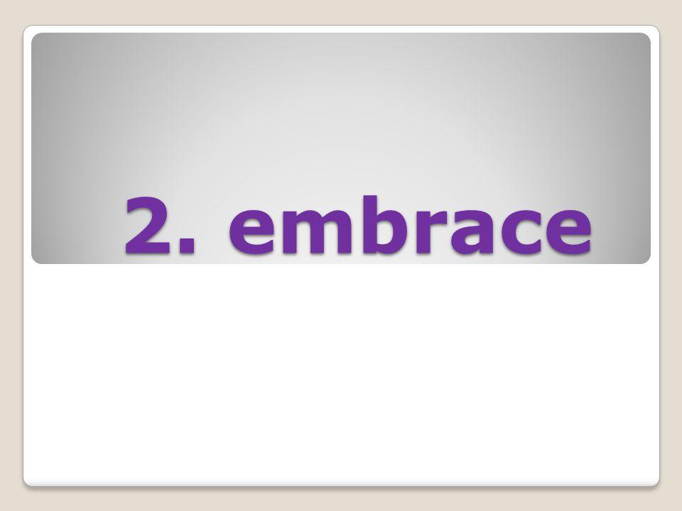 2. embrace 2. embrace