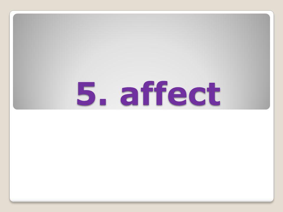 5. affect 5. affect