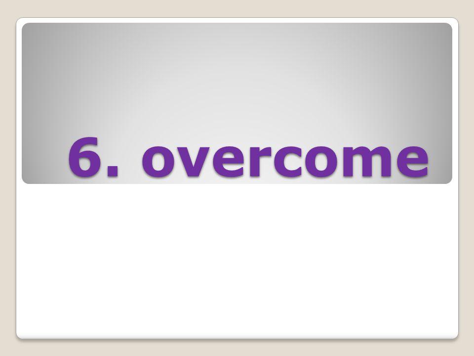 6. overcome 6. overcome