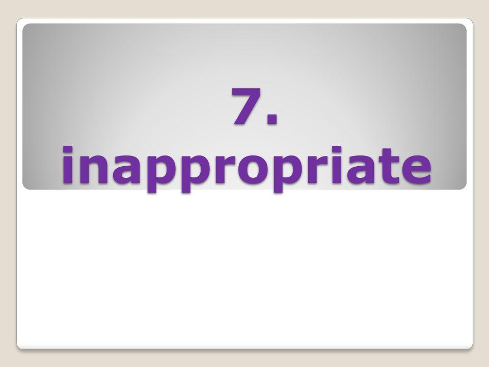 7. inappropriate 7. inappropriate