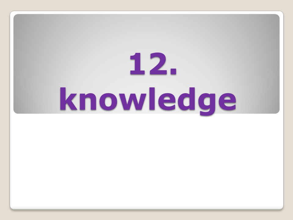 12. knowledge 12. knowledge