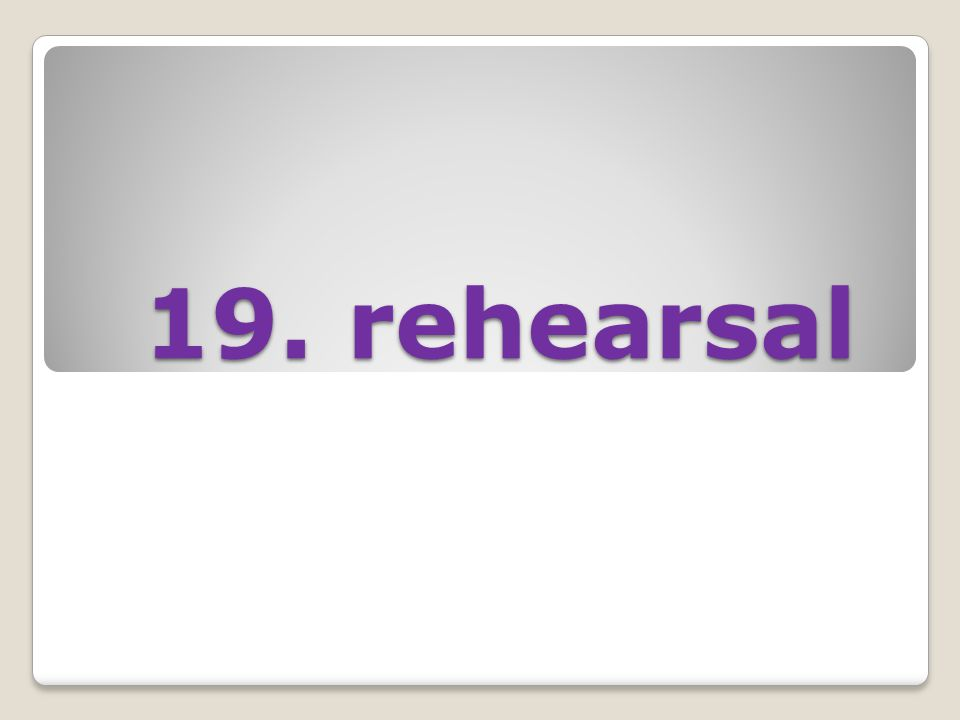19. rehearsal 19. rehearsal