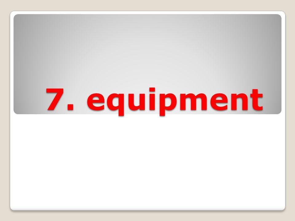 7. equipment 7. equipment