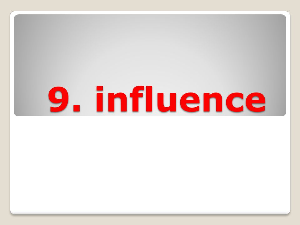 9. influence 9. influence