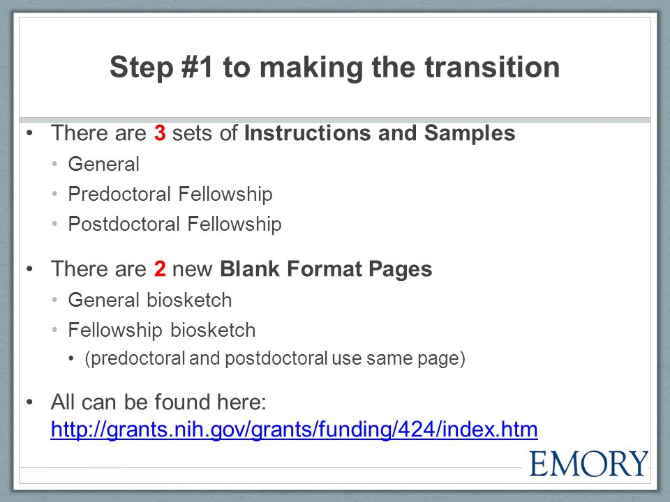 Step #1 to making the transition There are 3 sets of Instructions and Samples General Predoctoral Fellowship Postdoctoral Fellowship There are 2 new Blank Format Pages General biosketch Fellowship biosketch (predoctoral and postdoctoral use same page) All can be found here: http://grants.nih.gov/grants/funding/424/index.htm http://grants.nih.gov/grants/funding/424/index.htm