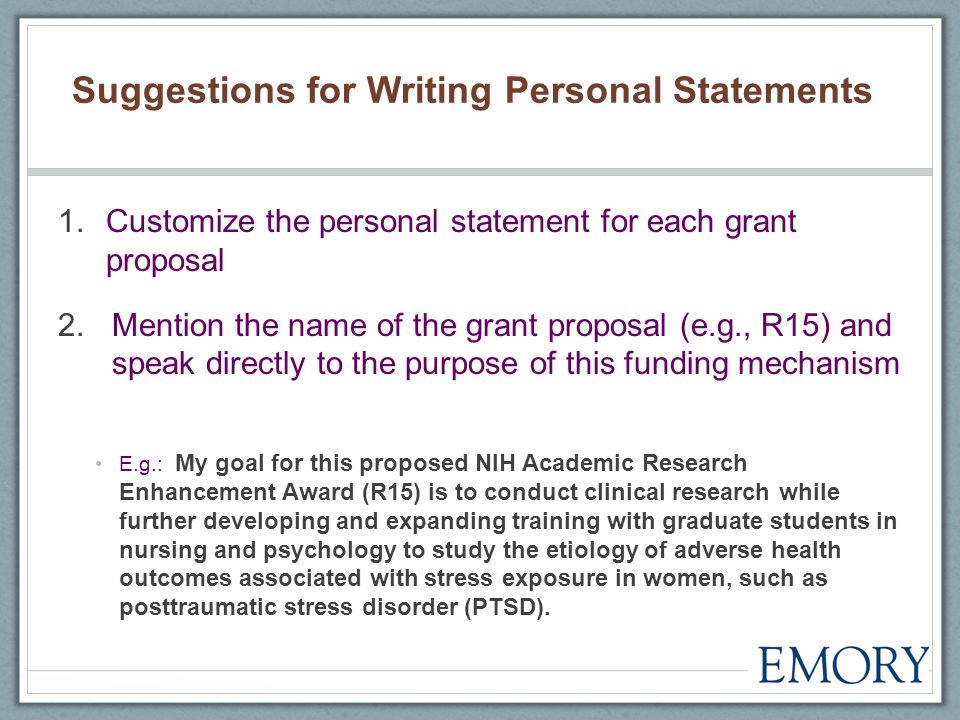 Suggestions for Writing Personal Statements 1.Customize the personal statement for each grant proposal 2.Mention the name of the grant proposal (e.g., R15) and speak directly to the purpose of this funding mechanism E.g.: My goal for this proposed NIH Academic Research Enhancement Award (R15) is to conduct clinical research while further developing and expanding training with graduate students in nursing and psychology to study the etiology of adverse health outcomes associated with stress exposure in women, such as posttraumatic stress disorder (PTSD).