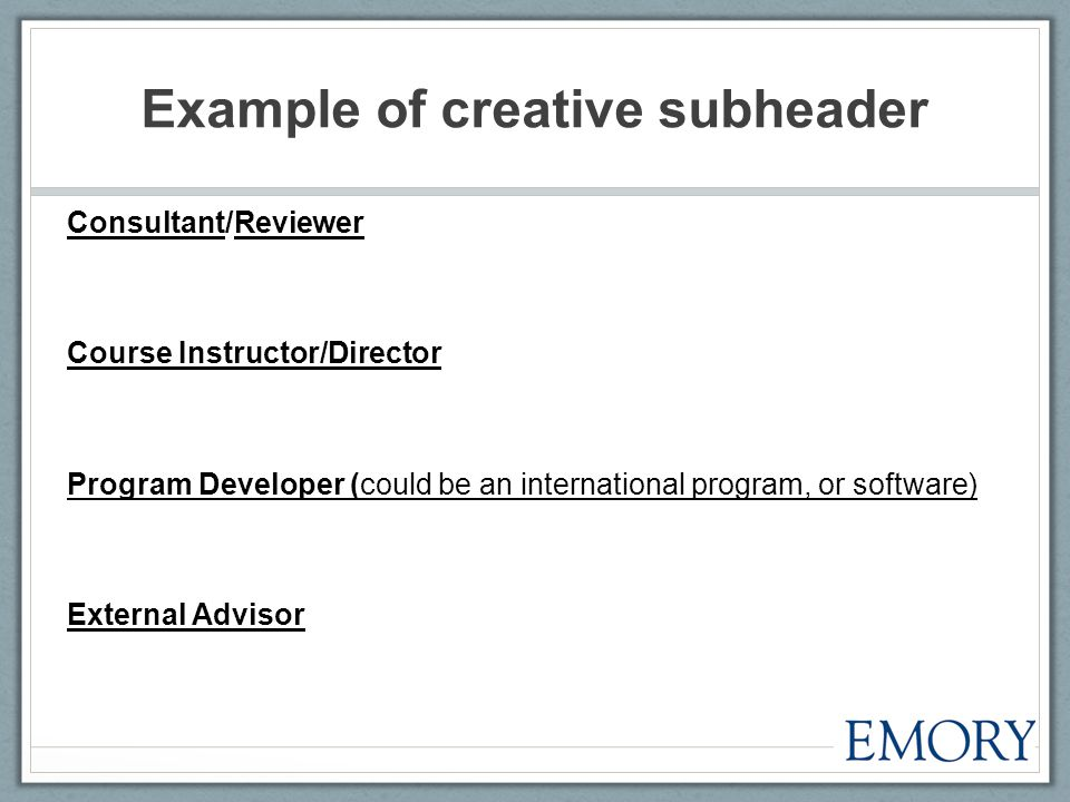 Example of creative subheader Consultant/Reviewer Course Instructor/Director Program Developer (could be an international program, or software) External Advisor