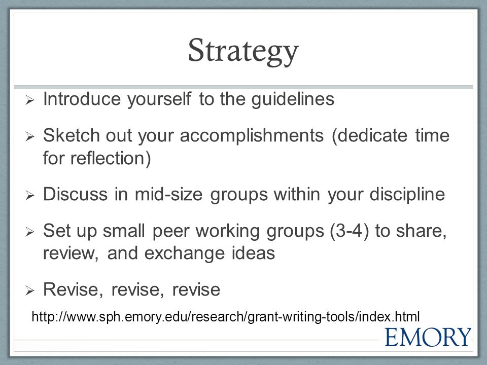 Strategy  Introduce yourself to the guidelines  Sketch out your accomplishments (dedicate time for reflection)  Discuss in mid-size groups within your discipline  Set up small peer working groups (3-4) to share, review, and exchange ideas  Revise, revise, revise http://www.sph.emory.edu/research/grant-writing-tools/index.html