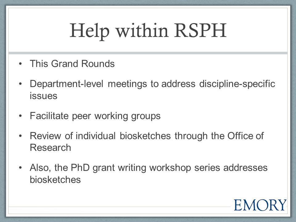 Help within RSPH This Grand Rounds Department-level meetings to address discipline-specific issues Facilitate peer working groups Review of individual biosketches through the Office of Research Also, the PhD grant writing workshop series addresses biosketches