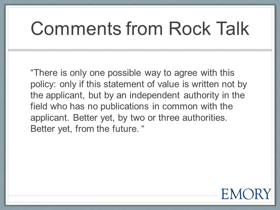 Comments from Rock Talk There is only one possible way to agree with this policy: only if this statement of value is written not by the applicant, but by an independent authority in the field who has no publications in common with the applicant.