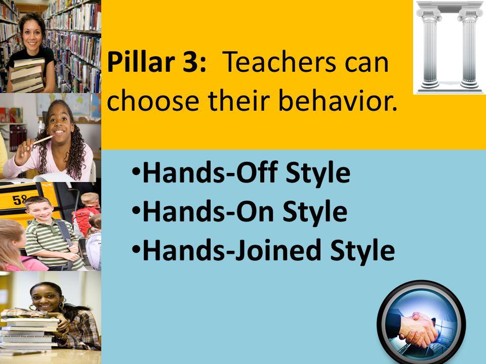 Pillar 3: Teachers can choose their behavior. Hands-Off Style Hands-On Style Hands-Joined Style