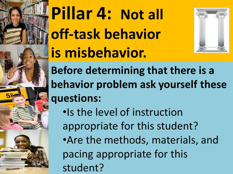 Pillar 4: Not all off-task behavior is misbehavior. Before determining that there is a behavior problem ask yourself these questions: Is the level of