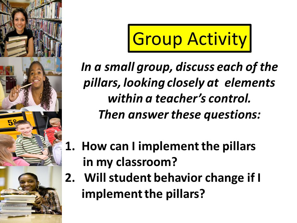 Group Activity In a small group, discuss each of the pillars, looking closely at elements within a teacher's control.