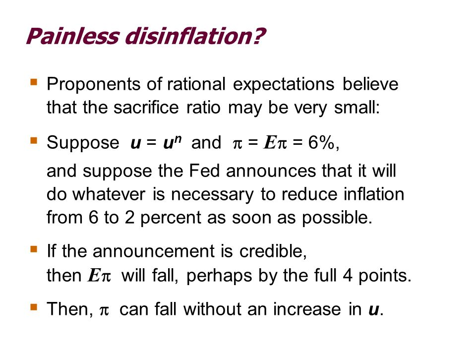Painless disinflation?  Proponents of rational expectations believe that the sacrifice ratio may be very small:  Suppose u = u n and  = E  = 6%, a