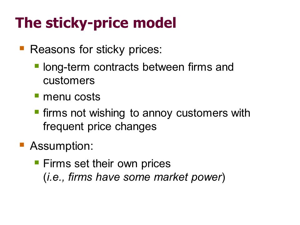 The sticky-price model  Reasons for sticky prices:  long-term contracts between firms and customers  menu costs  firms not wishing to annoy custom
