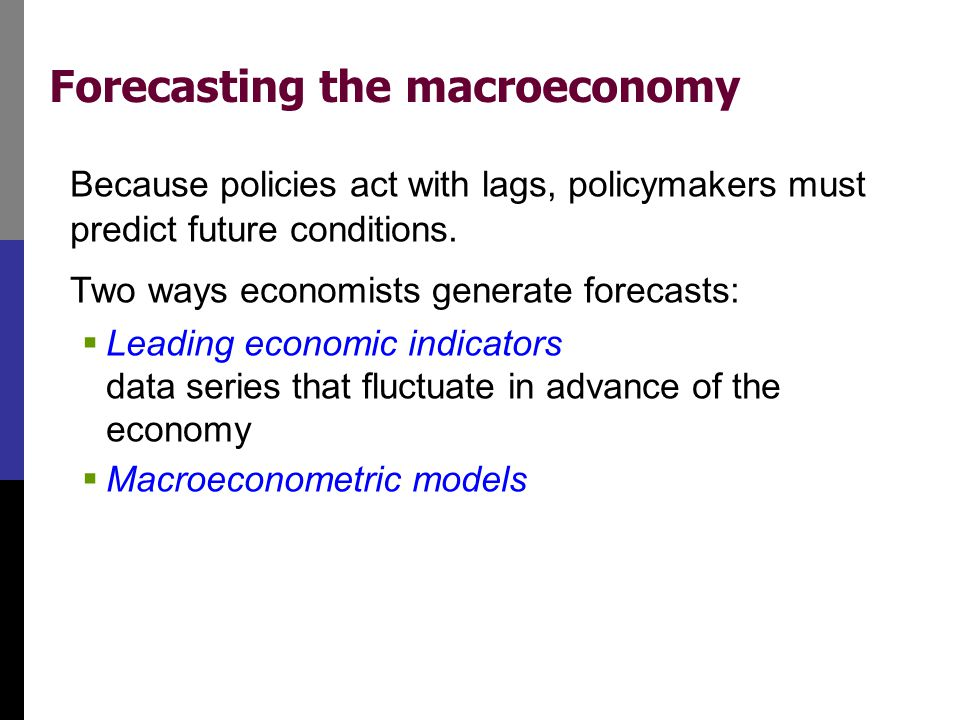 Forecasting the macroeconomy Because policies act with lags, policymakers must predict future conditions. Two ways economists generate forecasts:  Le