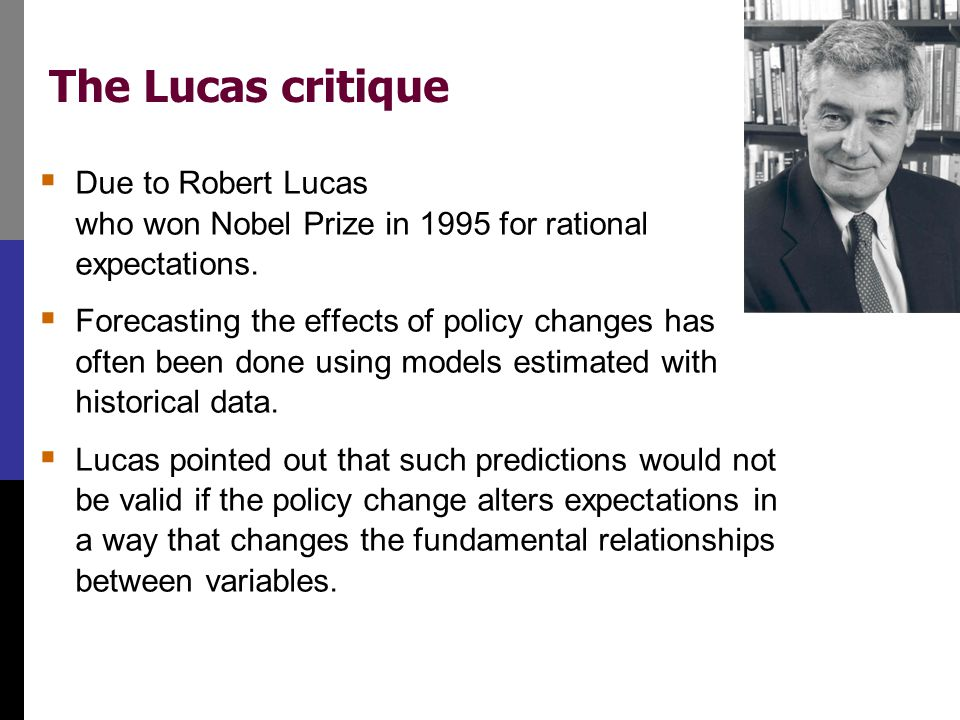 The Lucas critique  Due to Robert Lucas who won Nobel Prize in 1995 for rational expectations.  Forecasting the effects of policy changes has often