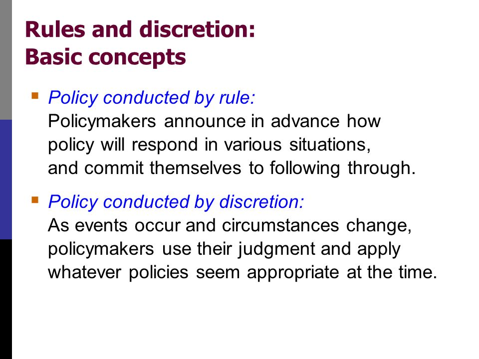 Rules and discretion: Basic concepts  Policy conducted by rule: Policymakers announce in advance how policy will respond in various situations, and c