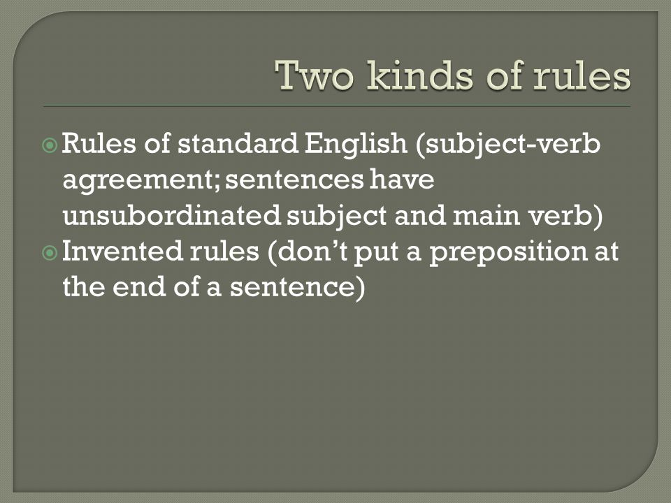  Rules of standard English (subject-verb agreement; sentences have unsubordinated subject and main verb)  Invented rules (don't put a preposition at the end of a sentence)