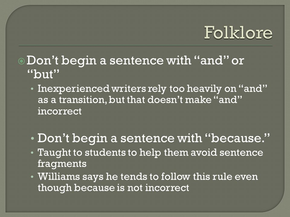  Don't begin a sentence with and or but Inexperienced writers rely too heavily on and as a transition, but that doesn't make and incorrect Don't begin a sentence with because. Taught to students to help them avoid sentence fragments Williams says he tends to follow this rule even though because is not incorrect