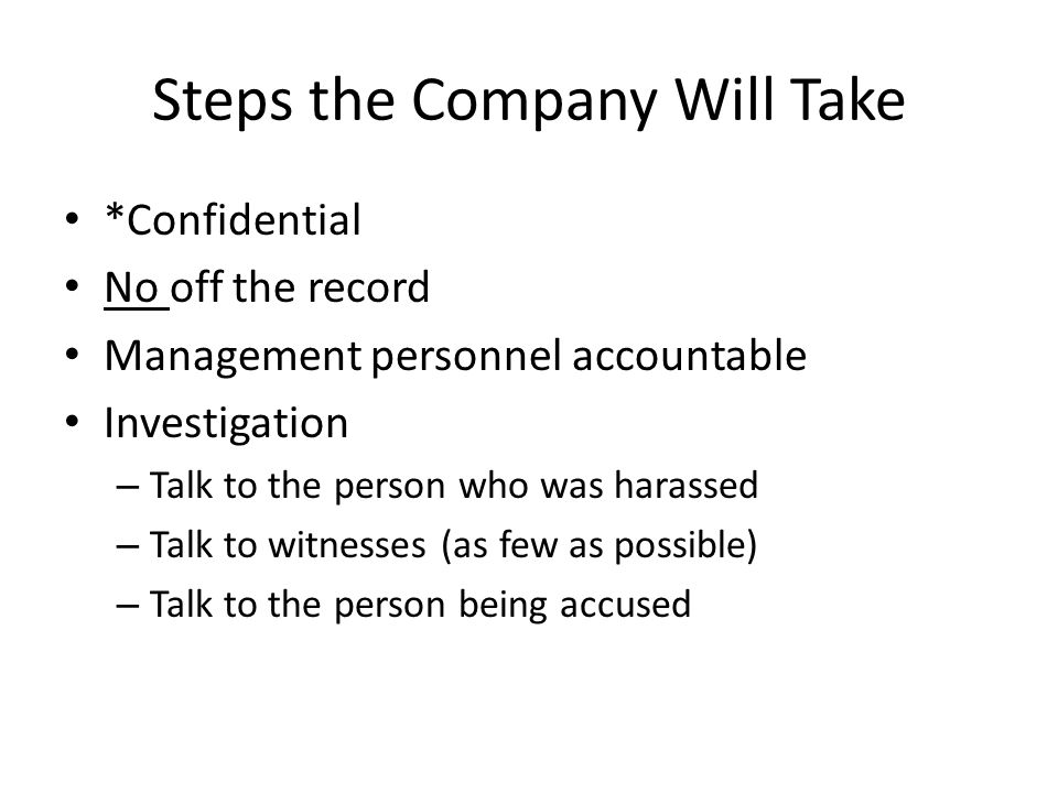 Steps the Company Will Take *Confidential No off the record Management personnel accountable Investigation – Talk to the person who was harassed – Talk to witnesses (as few as possible) – Talk to the person being accused