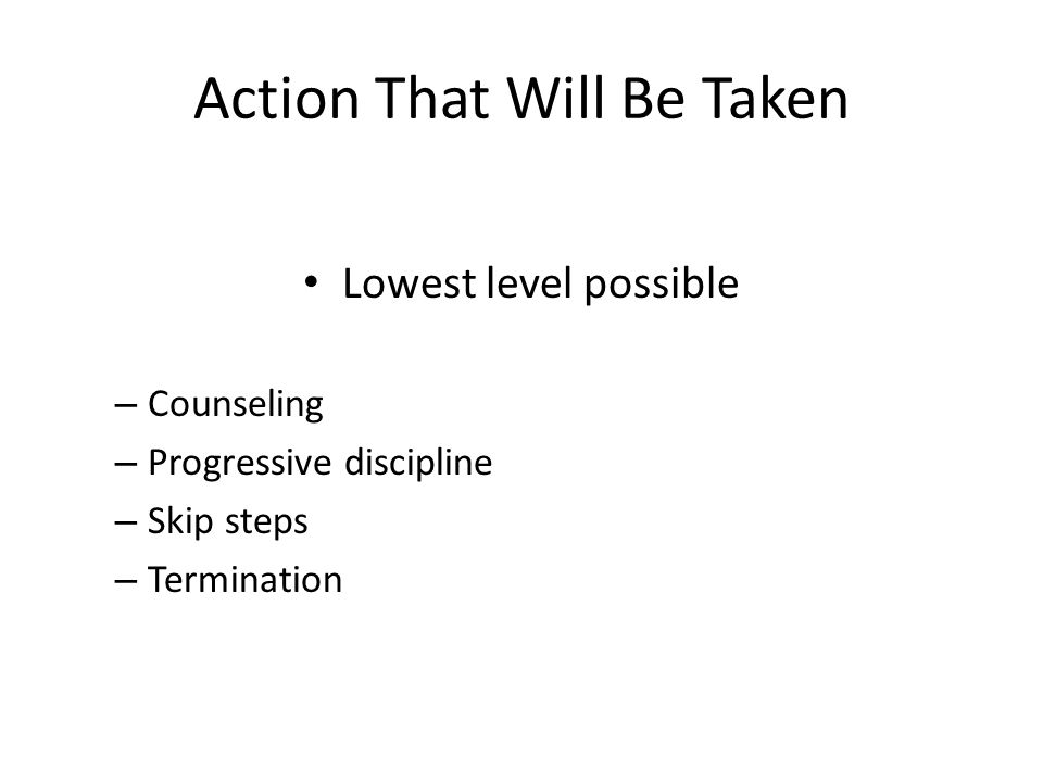 Action That Will Be Taken Lowest level possible – Counseling – Progressive discipline – Skip steps – Termination