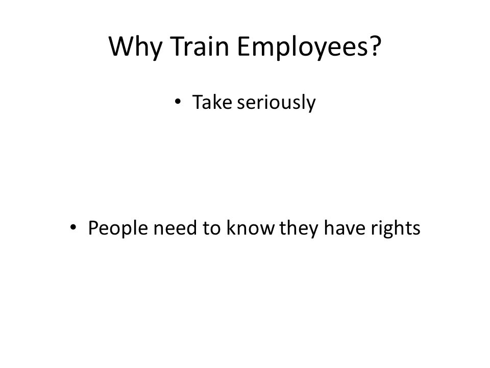 Why Train Employees Take seriously People need to know they have rights