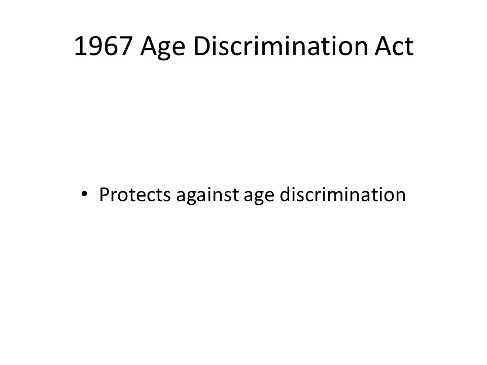 1967 Age Discrimination Act Protects against age discrimination