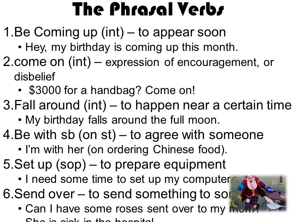The Phrasal Verbs 1.Be Coming up (int) – to appear soon Hey, my birthday is coming up this month. 2.come on (int) – expression of encouragement, or di