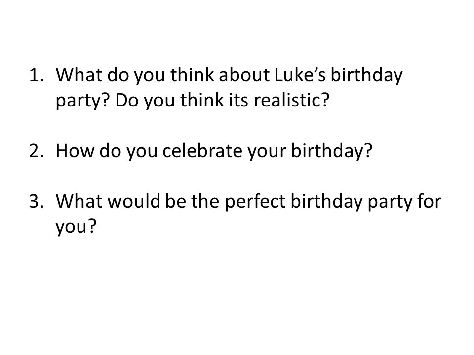 1.What do you think about Luke's birthday party. Do you think its realistic.