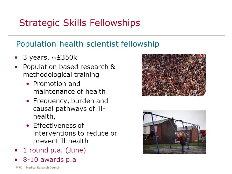 Strategic Skills Fellowships 3 years, ~£350k Population based research & methodological training Promotion and maintenance of health Frequency, burden and causal pathways of ill- health, Effectiveness of interventions to reduce or prevent ill-health 1 round p.a.