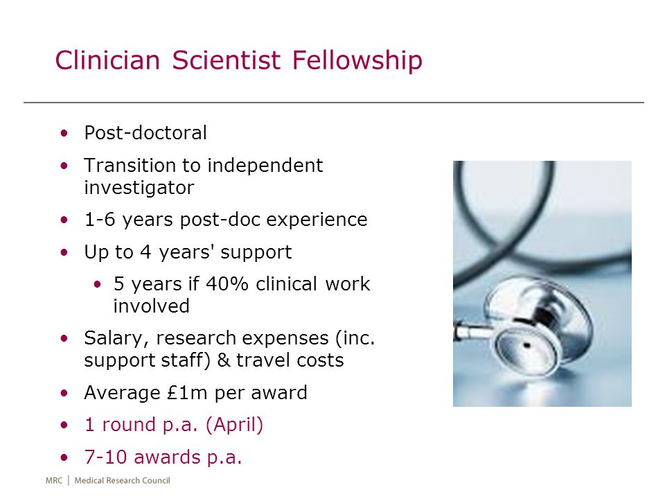 Clinician Scientist Fellowship Post-doctoral Transition to independent investigator 1-6 years post-doc experience Up to 4 years support 5 years if 40% clinical work involved Salary, research expenses (inc.