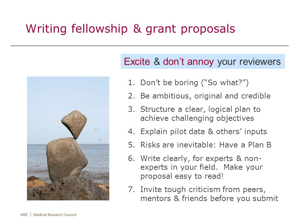 Writing fellowship & grant proposals 1.Don't be boring ( So what? ) 2.Be ambitious, original and credible 3.Structure a clear, logical plan to achieve challenging objectives 4.Explain pilot data & others' inputs 5.Risks are inevitable: Have a Plan B 6.Write clearly, for experts & non- experts in your field.