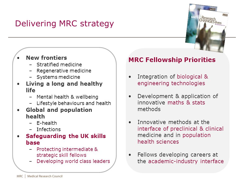 Delivering MRC strategy New frontiers –Stratified medicine –Regenerative medicine –Systems medicine Living a long and healthy life –Mental health & we