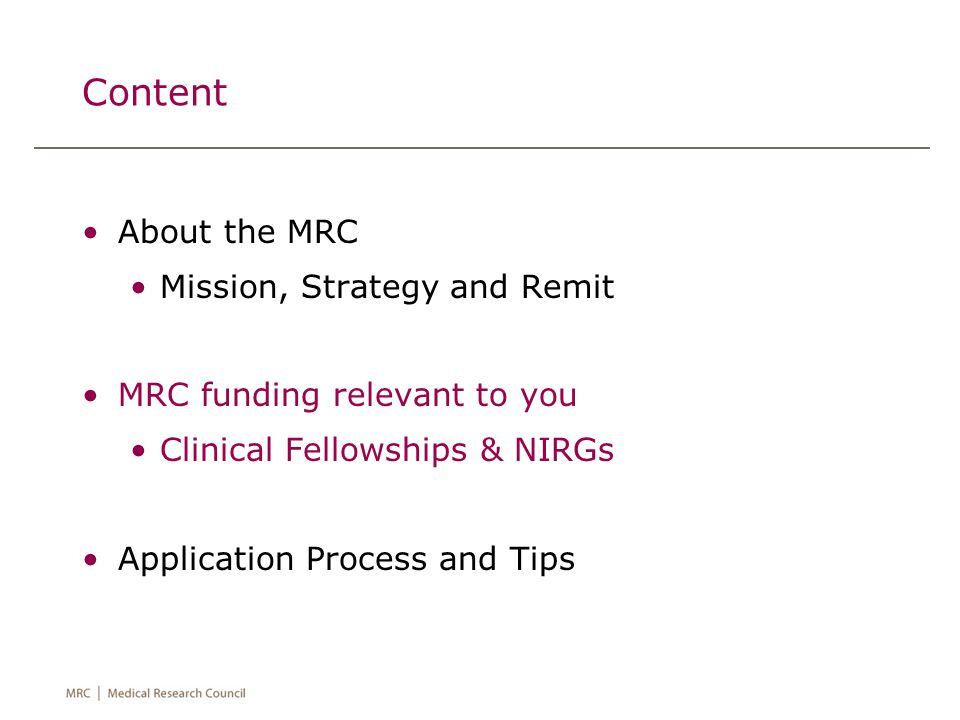 Content About the MRC Mission, Strategy and Remit MRC funding relevant to you Clinical Fellowships & NIRGs Application Process and Tips
