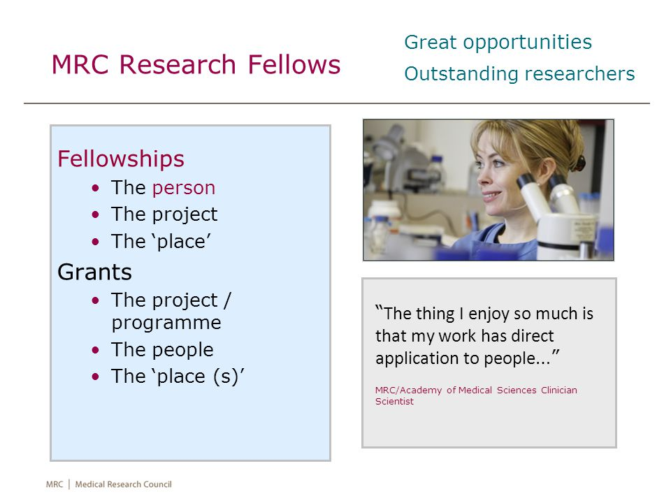 """MRC Research Fellows Fellowships The person The project The 'place' Grants The project / programme The people The 'place (s)' """" The thing I enjoy so m"""