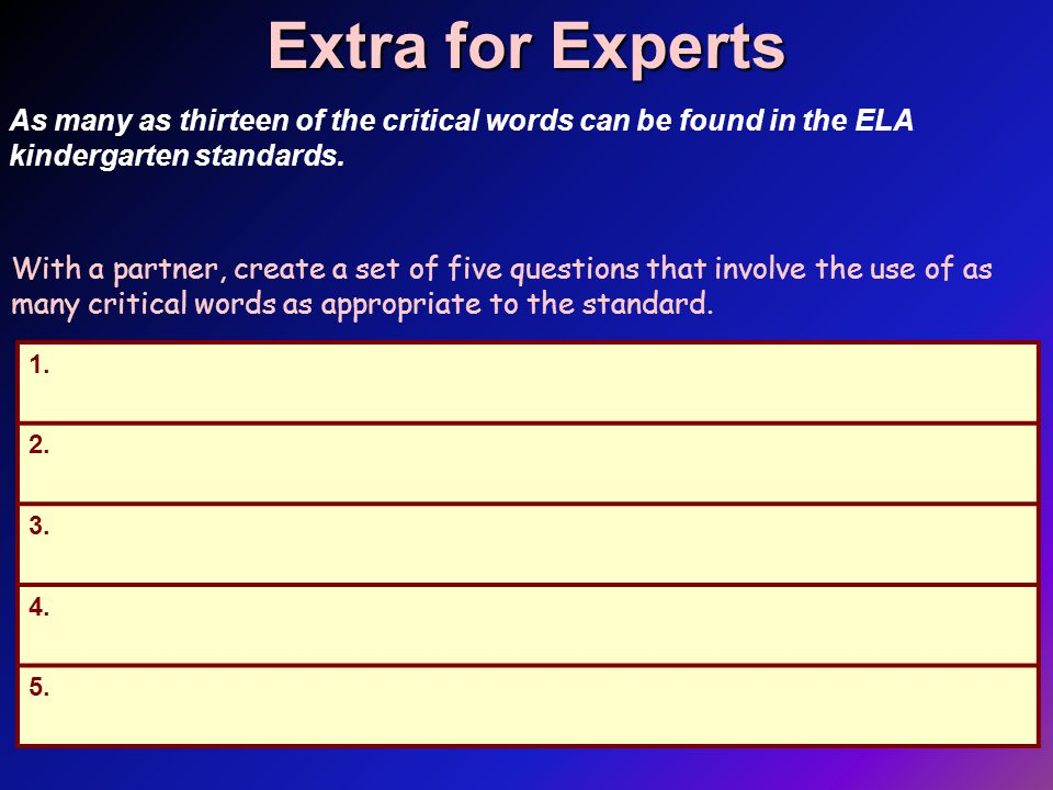 Extra for Experts As many as thirteen of the critical words can be found in the ELA kindergarten standards. With a partner, create a set of five quest