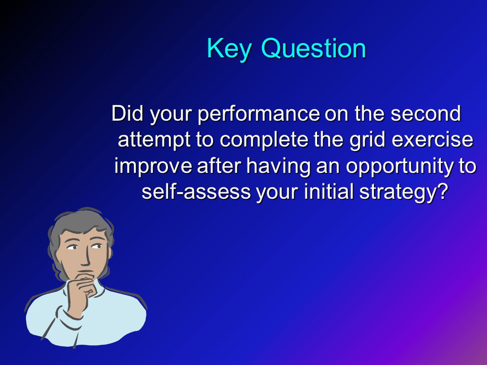 Key Question Did your performance on the second attempt to complete the grid exercise improve after having an opportunity to self-assess your initial strategy