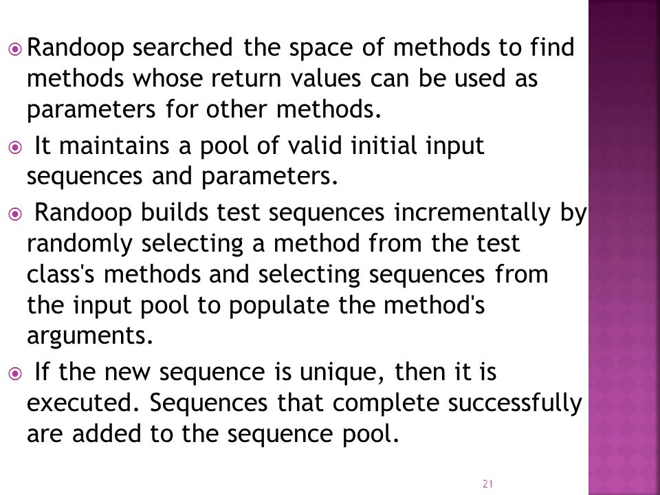  Randoop searched the space of methods to find methods whose return values can be used as parameters for other methods.  It maintains a pool of vali