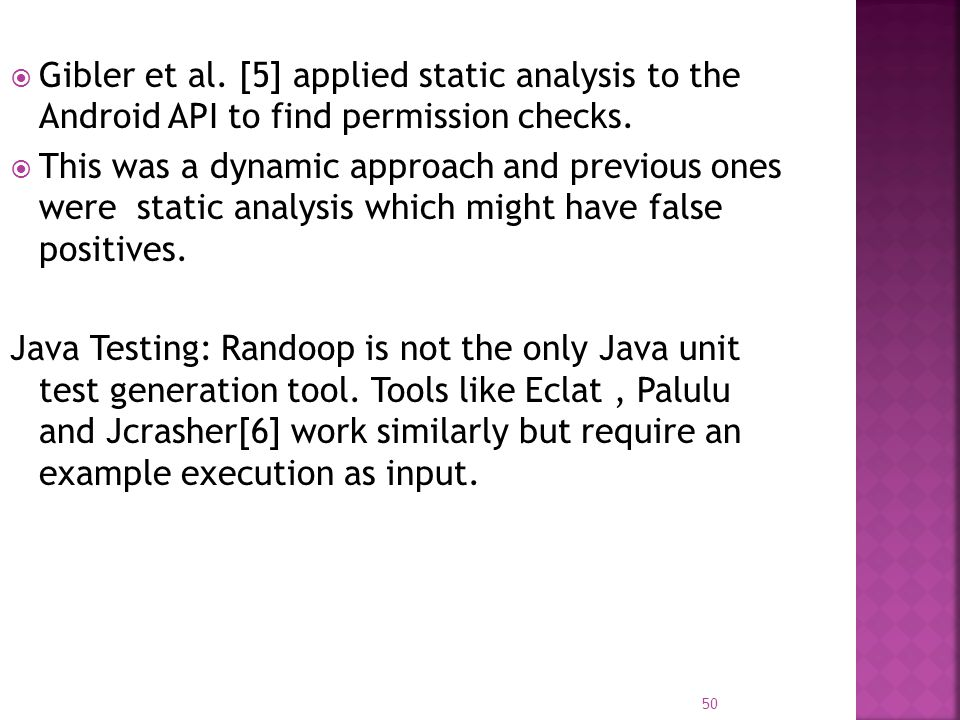  Gibler et al. [5] applied static analysis to the Android API to find permission checks.  This was a dynamic approach and previous ones were static