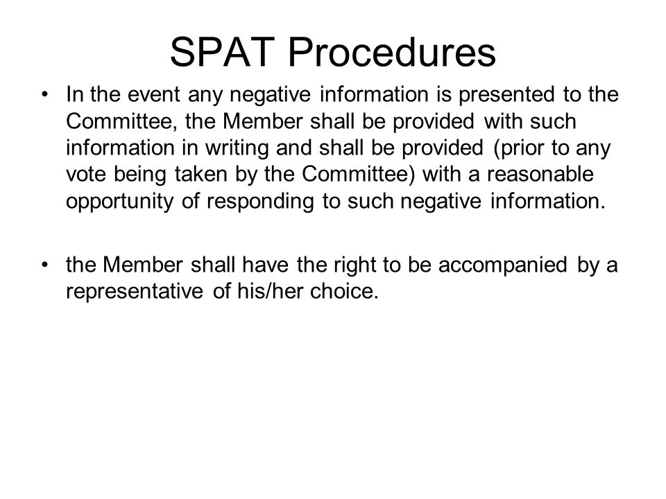 SPAT Procedures In the event any negative information is presented to the Committee, the Member shall be provided with such information in writing and shall be provided (prior to any vote being taken by the Committee) with a reasonable opportunity of responding to such negative information.