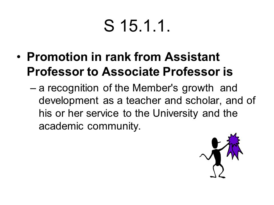 S 15.1.1. Promotion in rank from Assistant Professor to Associate Professor is –a recognition of the Member's growth and development as a teacher and
