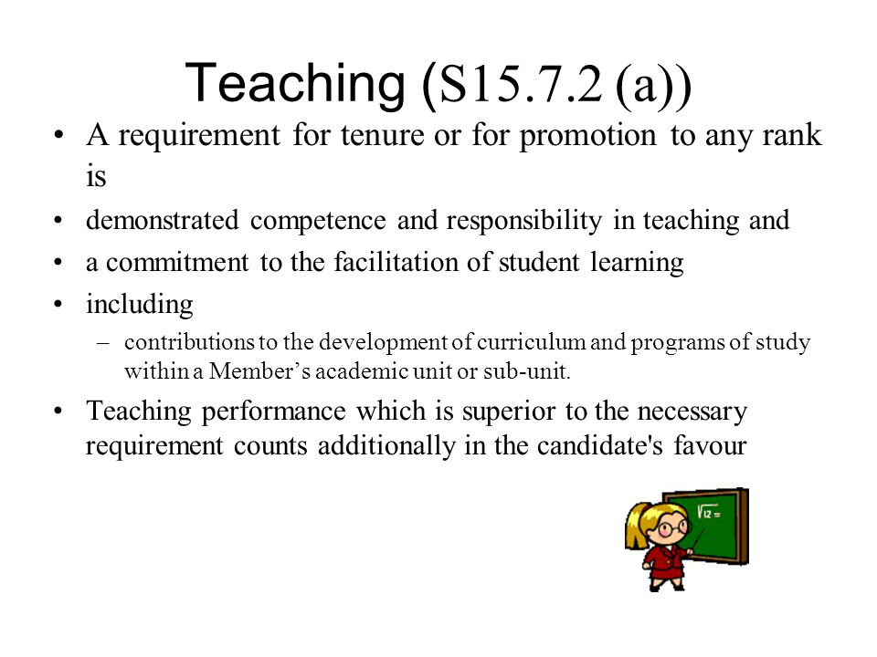 Teaching ( S15.7.2 (a)) A requirement for tenure or for promotion to any rank is demonstrated competence and responsibility in teaching and a commitme