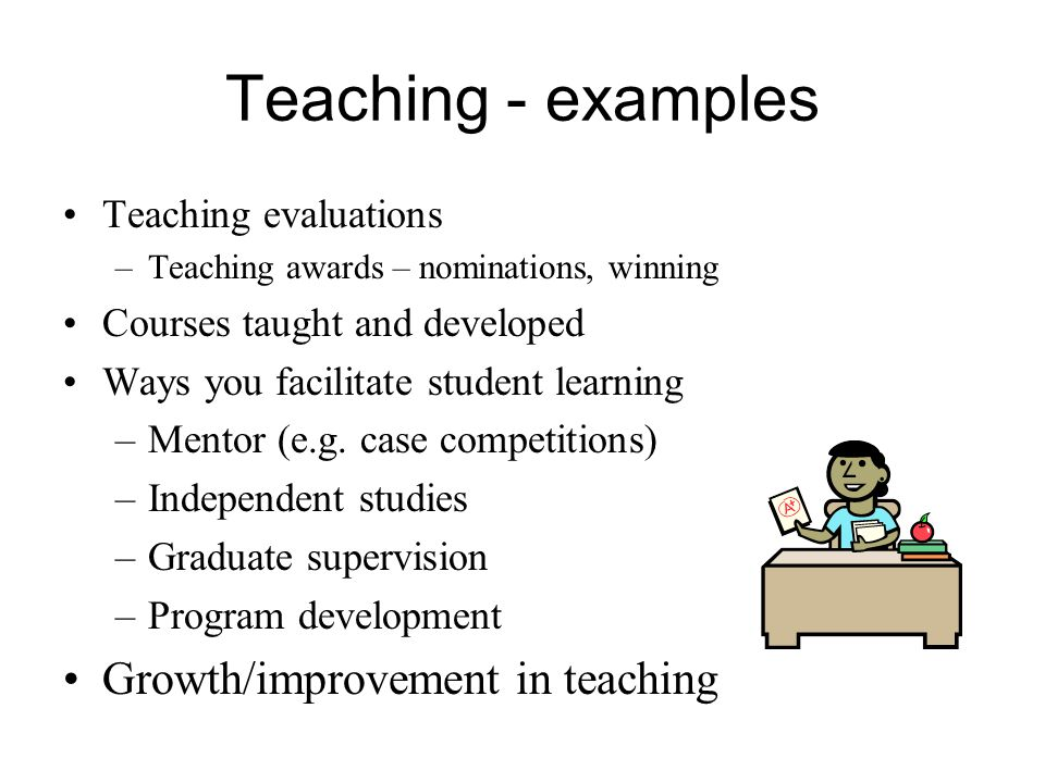 Teaching - examples Teaching evaluations –Teaching awards – nominations, winning Courses taught and developed Ways you facilitate student learning –Mentor (e.g.