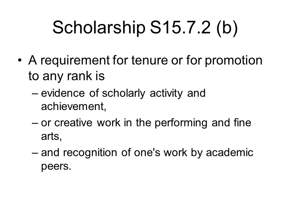 Scholarship S15.7.2 (b) A requirement for tenure or for promotion to any rank is –evidence of scholarly activity and achievement, –or creative work in