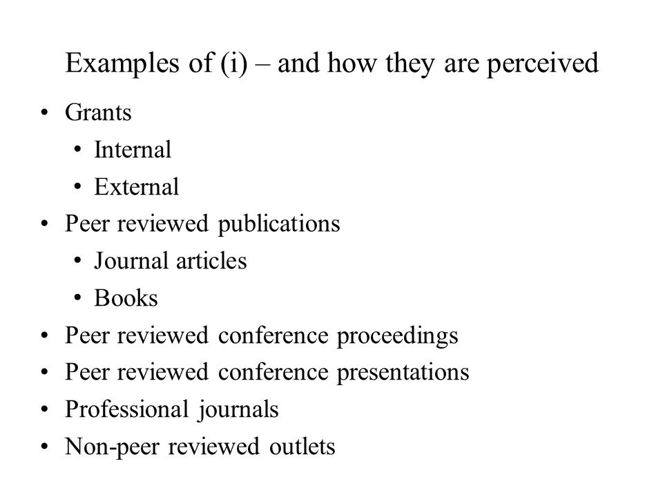 Examples of (i) – and how they are perceived Grants Internal External Peer reviewed publications Journal articles Books Peer reviewed conference proceedings Peer reviewed conference presentations Professional journals Non-peer reviewed outlets