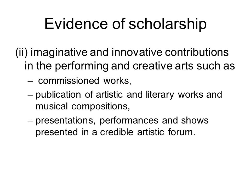 Evidence of scholarship (ii) imaginative and innovative contributions in the performing and creative arts such as – commissioned works, –publication of artistic and literary works and musical compositions, –presentations, performances and shows presented in a credible artistic forum.