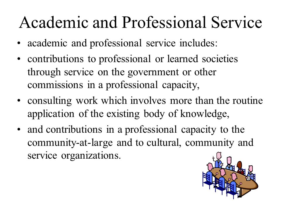 Academic and Professional Service academic and professional service includes: contributions to professional or learned societies through service on the government or other commissions in a professional capacity, consulting work which involves more than the routine application of the existing body of knowledge, and contributions in a professional capacity to the community-at-large and to cultural, community and service organizations.